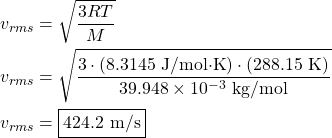 \begin{align*}v_{rms}&=\sqrt{\frac{3RT}{M}}\\v_{rms}&=\sqrt{\frac{3\cdot(8.3145\text{ J/mol$\cdot$K})\cdot(288.15\text{ K})}{39.948\times10^{-3}\text{ kg/mol}}}\\v_{rms}&=\boxed{424.2\text{ m/s}}\end{align*}
