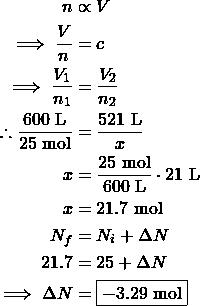 \begin{align*} n&\propto V\\ \implies \frac{V}{n}&=c\\ \implies \frac{V_1}{n_1}&=\frac{V_2}{n_2}\\ \therefore \frac{600\text{ L}}{25\text{ mol}}&=\frac{521\text{ L}}{x}\\ x&=\frac{25\text{ mol}}{600\text{ L}}\cdot\521\text{ L}\\ x&=21.7\text{ mol}\\ N_{f}&=N_{i}+\Delta N\\ 21.7&=25+\Delta N\\ \implies\Delta N&=\boxed{-3.29\text{ mol}} \end{align*}